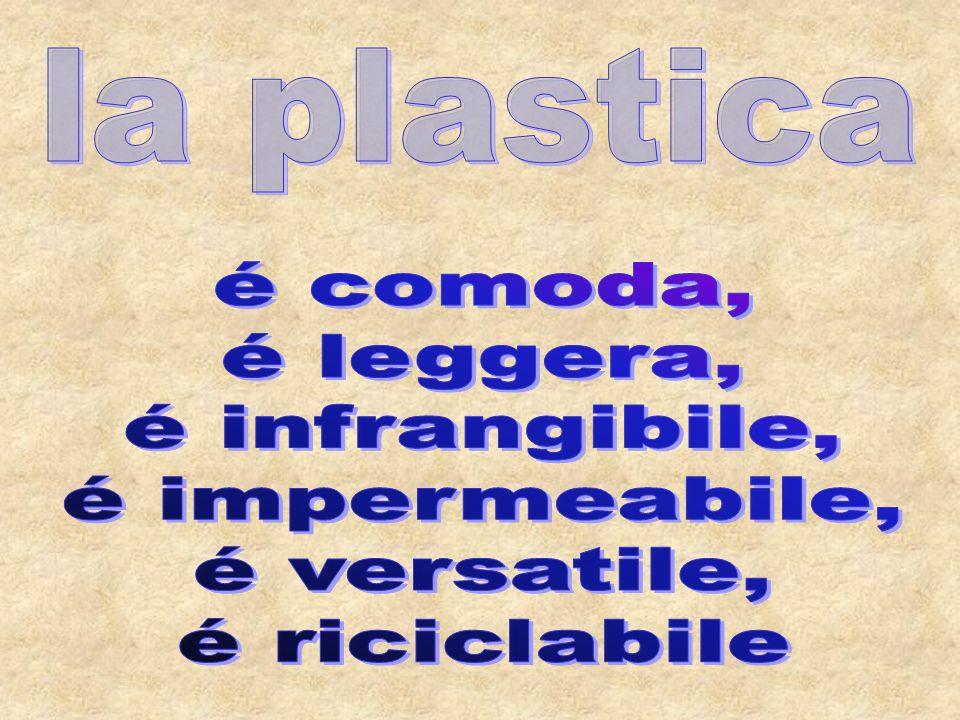 la plastica é comoda, é leggera, é infrangibile, é impermeabile, é versatile, é riciclabile