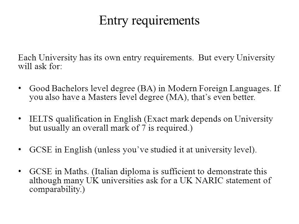 Entry requirements Each University has its own entry requirements. But every University will ask for: