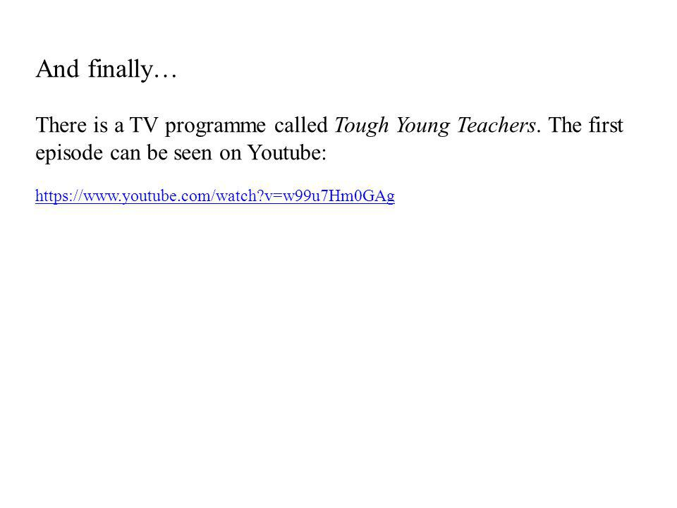 And finally… There is a TV programme called Tough Young Teachers. The first episode can be seen on Youtube: