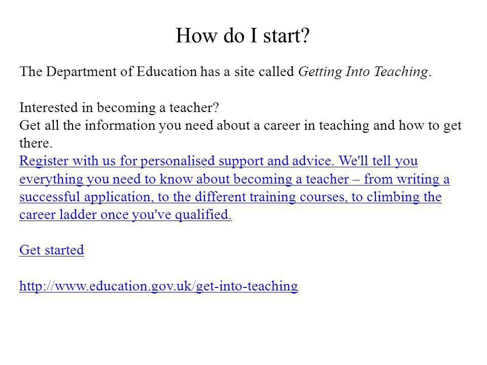 How do I start The Department of Education has a site called Getting Into Teaching. Interested in becoming a teacher