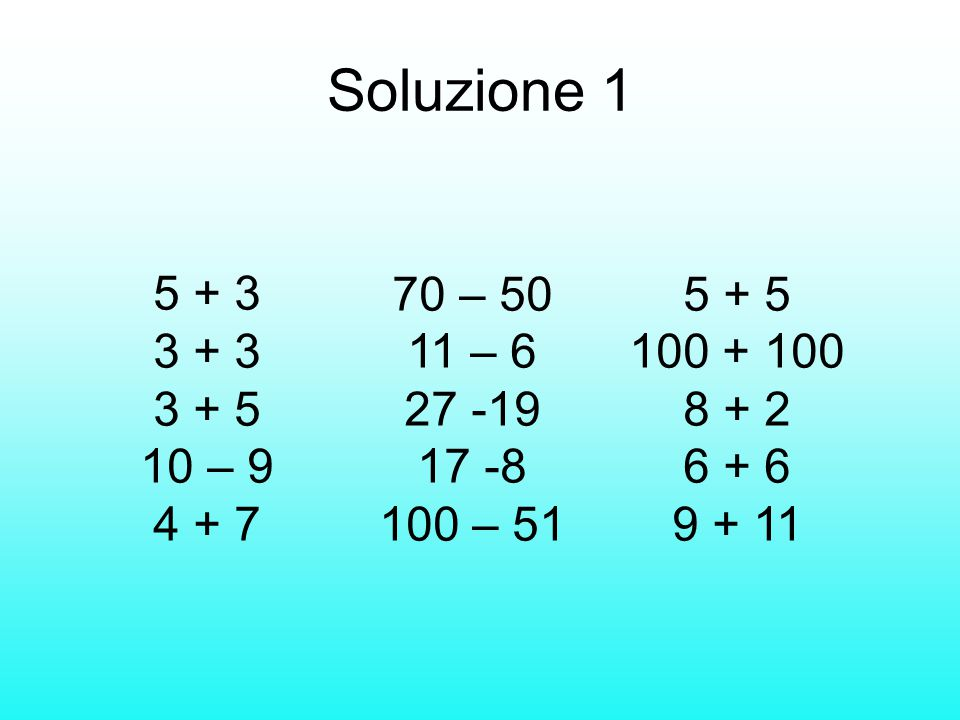 Soluzione 1 5 + 3. 3 + 3. 3 + 5. 10 – 9 4 + 7. 70 – 50 11 – 6. 27 -19. 17 -8 100 – 51. 5 + 5 100 + 100.