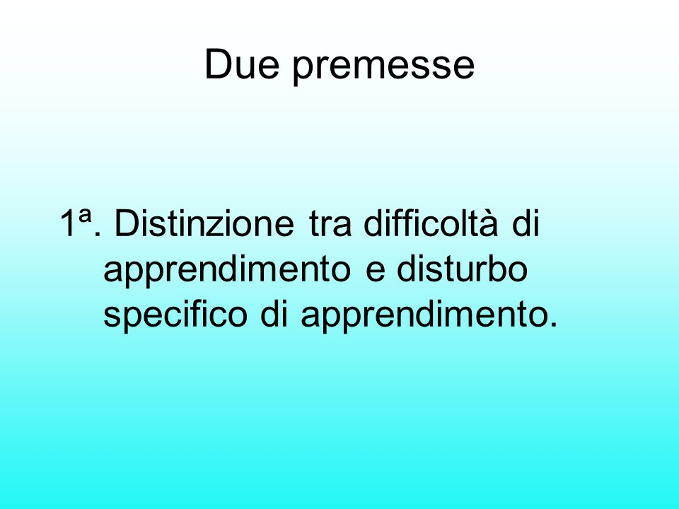Due premesse 1ª. Distinzione tra difficoltà di apprendimento e disturbo specifico di apprendimento.