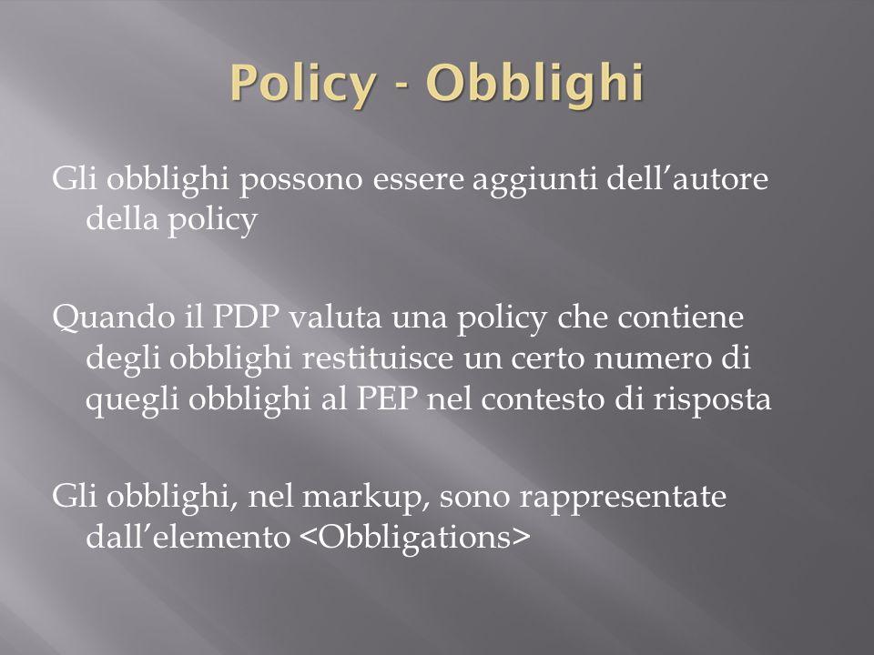 Gli obblighi possono essere aggiunti dell'autore della policy Quando il PDP valuta una policy che contiene degli obblighi restituisce un certo numero di quegli obblighi al PEP nel contesto di risposta Gli obblighi, nel markup, sono rappresentate dall'elemento <Obbligations>