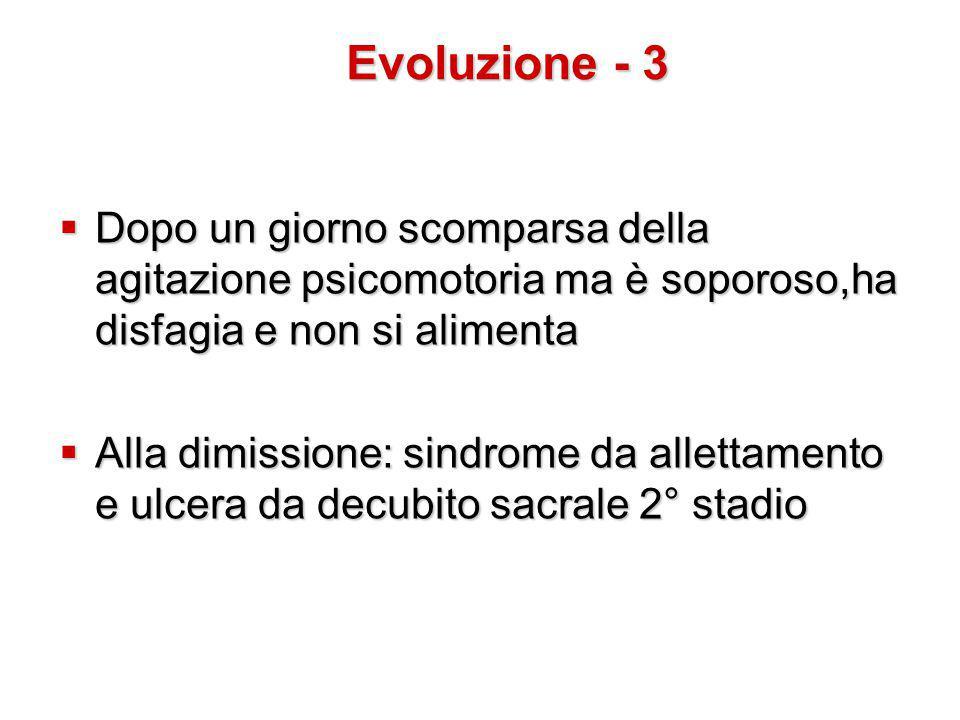 Evoluzione - 3 Dopo un giorno scomparsa della agitazione psicomotoria ma è soporoso,ha disfagia e non si alimenta.