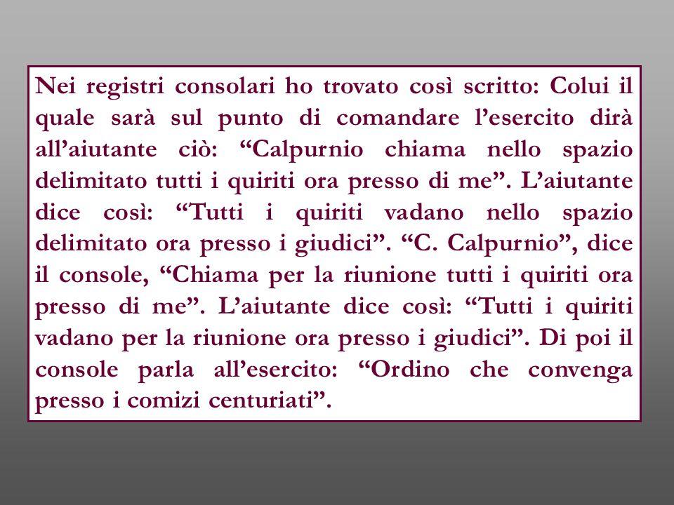 Nei registri consolari ho trovato così scritto: Colui il quale sarà sul punto di comandare l'esercito dirà all'aiutante ciò: Calpurnio chiama nello spazio delimitato tutti i quiriti ora presso di me .