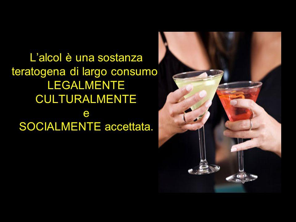 L'alcol è una sostanza teratogena di largo consumo, LEGALMENTE CULTURALMENTE e SOCIALMENTE accettata.