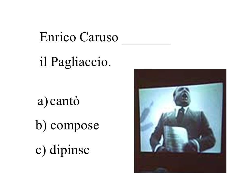 Enrico Caruso _______ il Pagliaccio. cantò b) compose c) dipinse