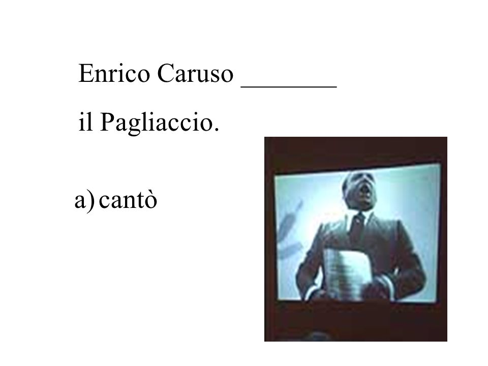 Enrico Caruso _______ il Pagliaccio. cantò