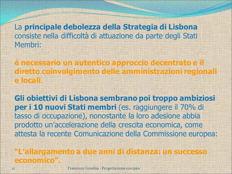 La principale debolezza della Strategia di Lisbona consiste nella difficoltà di attuazione da parte degli Stati Membri: è necessario un autentico approccio decentrato e il diretto coinvolgimento delle amministrazioni regionali e locali. Gli obiettivi di Lisbona sembrano poi troppo ambiziosi per i 10 nuovi Stati membri (es. raggiungere il 70% di tasso di occupazione), nonostante la loro adesione abbia prodotto un'accelerazione della crescita economica, come attesta la recente Comunicazione della Commissione europea: L'allargamento a due anni di distanza: un successo economico .