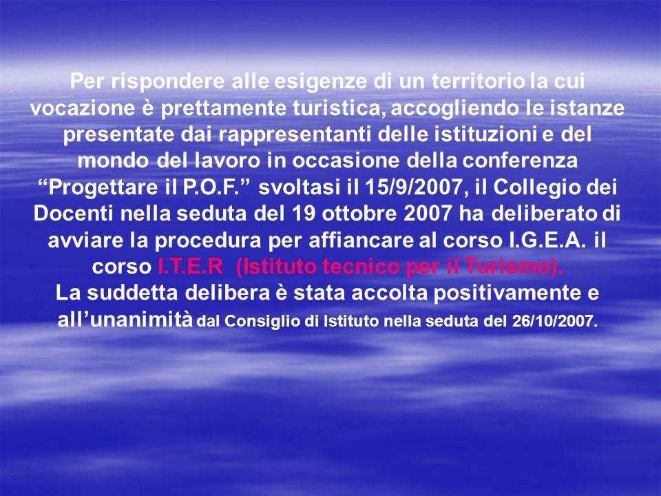 Per rispondere alle esigenze di un territorio la cui vocazione è prettamente turistica, accogliendo le istanze presentate dai rappresentanti delle istituzioni e del mondo del lavoro in occasione della conferenza Progettare il P.O.F. svoltasi il 15/9/2007, il Collegio dei Docenti nella seduta del 19 ottobre 2007 ha deliberato di avviare la procedura per affiancare al corso I.G.E.A. il corso I.T.E.R (Istituto tecnico per il Turismo).