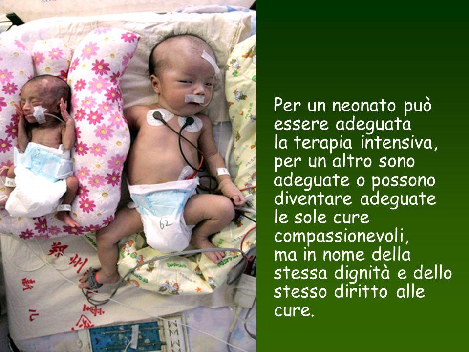 Per un neonato può essere adeguata la terapia intensiva, per un altro sono adeguate o possono diventare adeguate le sole cure compassionevoli, ma in nome della stessa dignità e dello stesso diritto alle cure.