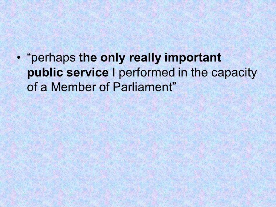 perhaps the only really important public service I performed in the capacity of a Member of Parliament