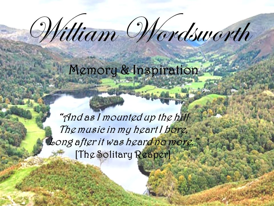 William Wordsworth Memory & Inspiration And as I mounted up the hill