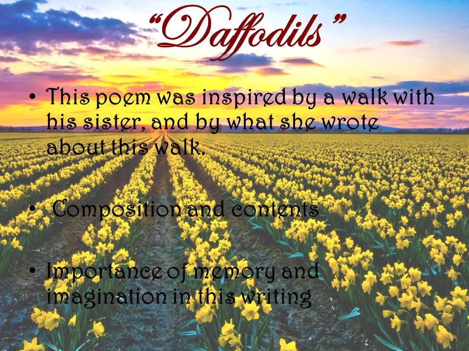 Daffodils This poem was inspired by a walk with his sister, and by what she wrote about this walk.