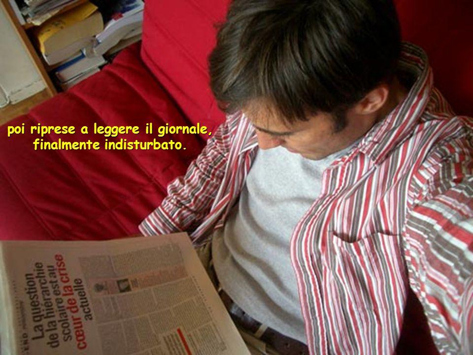 poi riprese a leggere il giornale, finalmente indisturbato.