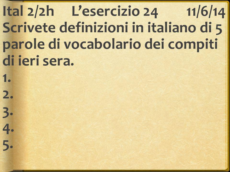 Ital 2/2h L'esercizio 24 11/6/14 Scrivete definizioni in italiano di 5 parole di vocabolario dei compiti di ieri sera.