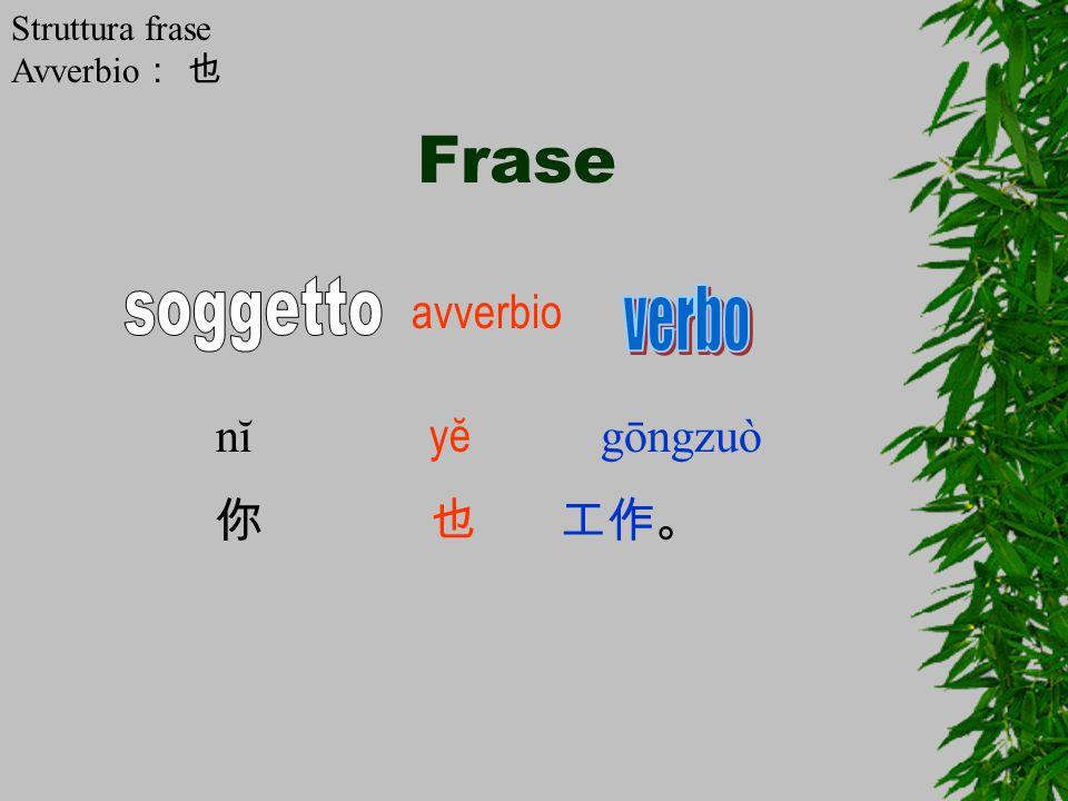 Frase soggetto verbo avverbio nĭ yĕ gōngzuò 你 也 工作。 Struttura frase