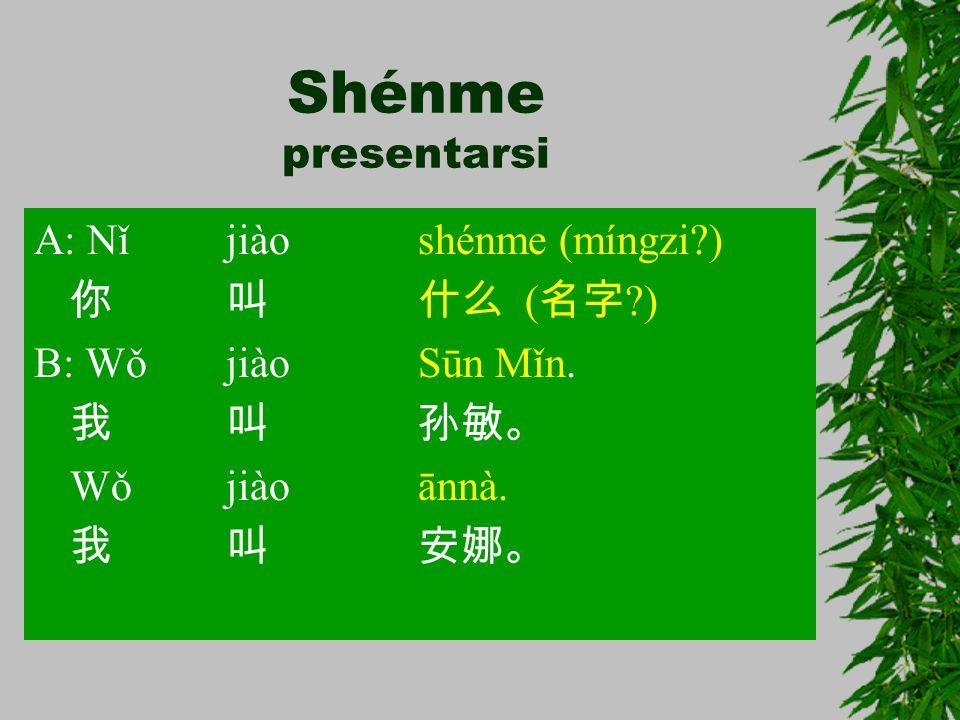 Shénme presentarsi A: Nǐ jiào shénme (míngzi ) 你 叫 什么 (名字 )