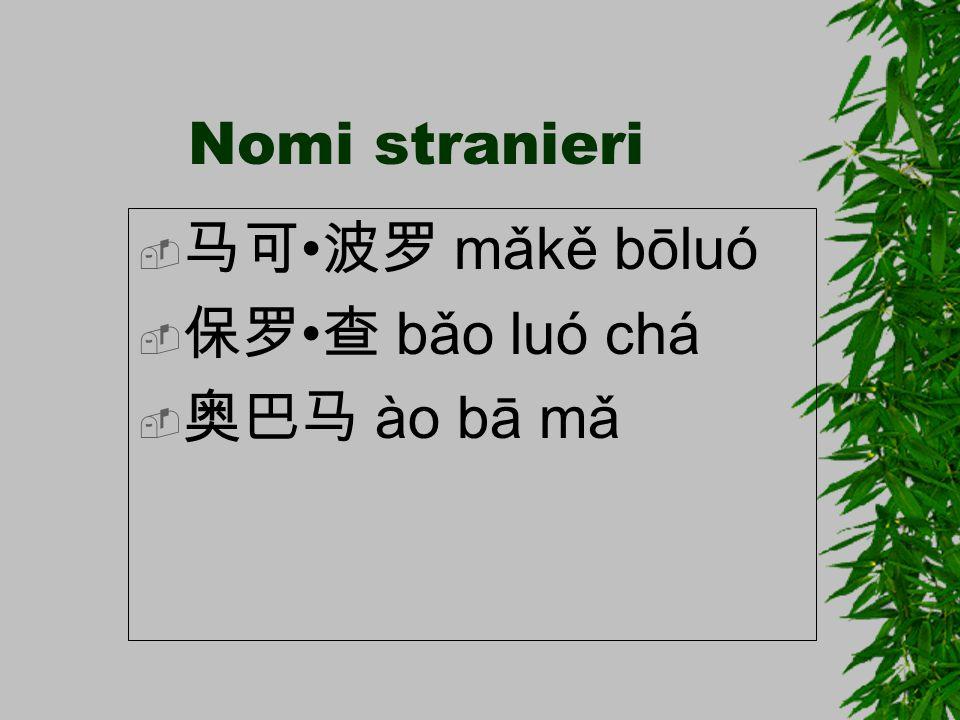 Nomi stranieri 马可•波罗 mǎkě bōluó 保罗•查 bǎo luó chá 奥巴马 ào bā mǎ