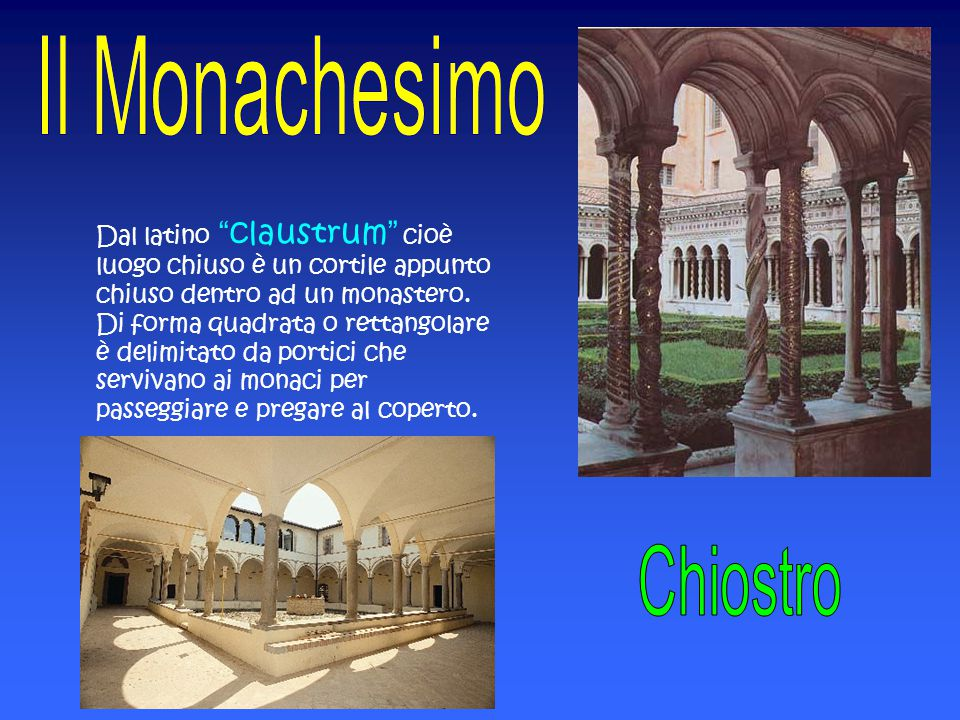 Dal latino claustrum cioè luogo chiuso è un cortile appunto chiuso dentro ad un monastero. Di forma quadrata o rettangolare è delimitato da portici che servivano ai monaci per passeggiare e pregare al coperto.