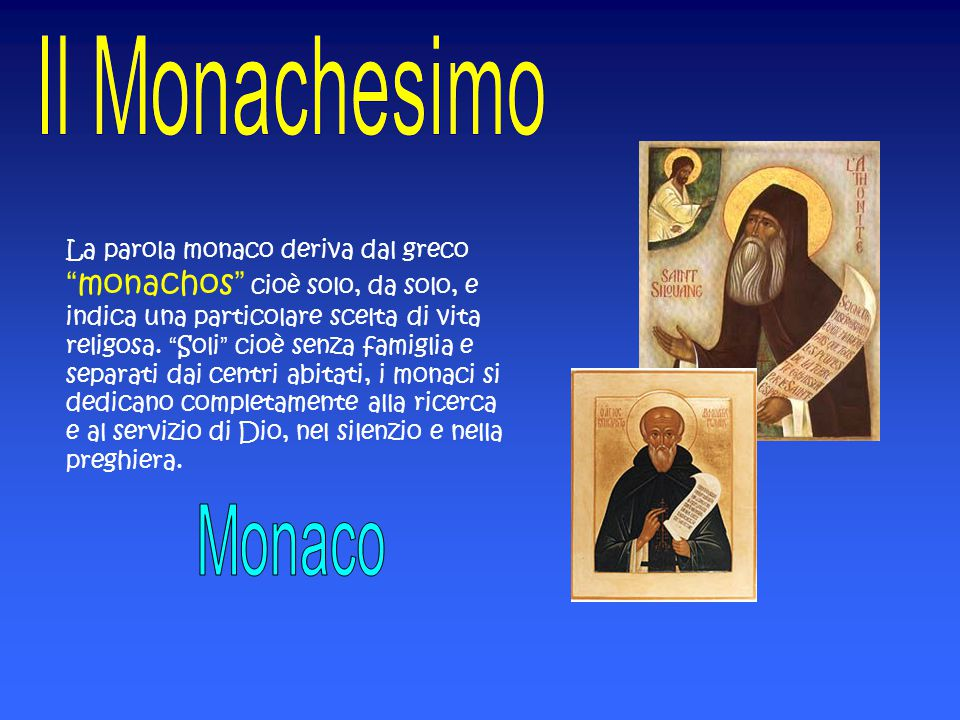 La parola monaco deriva dal greco monachos cioè solo, da solo, e indica una particolare scelta di vita religosa. Soli cioè senza famiglia e separati dai centri abitati, i monaci si dedicano completamente alla ricerca e al servizio di Dio, nel silenzio e nella preghiera.