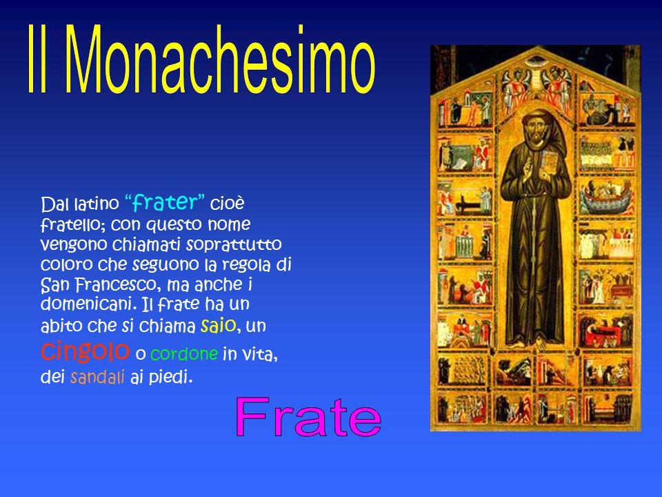 Dal latino frater cioè fratello; con questo nome vengono chiamati soprattutto coloro che seguono la regola di San Francesco, ma anche i domenicani. Il frate ha un abito che si chiama saio, un cingolo o cordone in vita, dei sandali ai piedi.