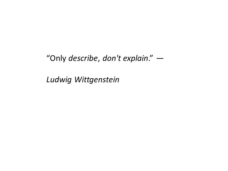 Only describe, don t explain. ― Ludwig Wittgenstein