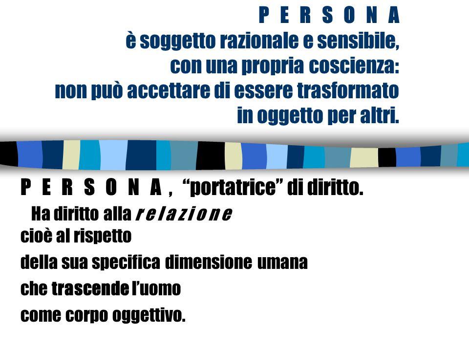 P E R S O N A è soggetto razionale e sensibile, con una propria coscienza: non può accettare di essere trasformato