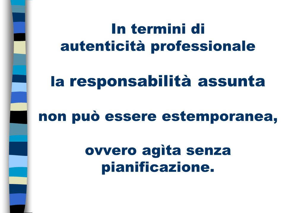 In termini di autenticità professionale la responsabilità assunta non può essere estemporanea, ovvero agìta senza pianificazione.