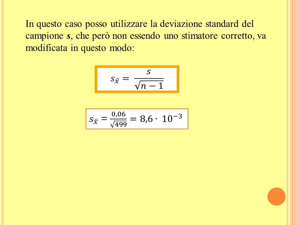 In questo caso posso utilizzare la deviazione standard del campione s, che però non essendo uno stimatore corretto, va modificata in questo modo: