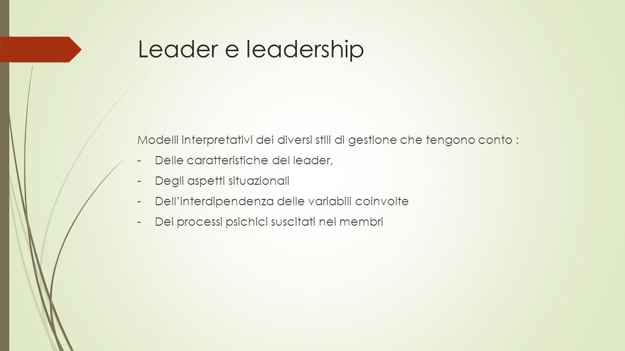 Leader e leadership Modelli interpretativi dei diversi stili di gestione che tengono conto : Delle caratteristiche del leader,