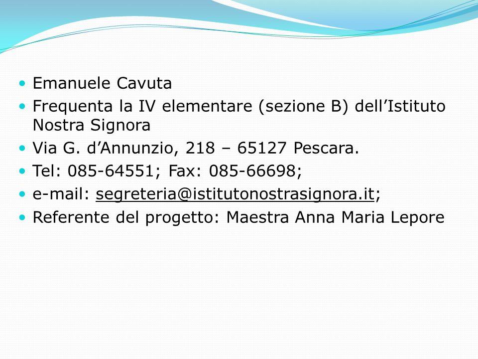 Emanuele Cavuta Frequenta la IV elementare (sezione B) dell'Istituto Nostra Signora. Via G. d'Annunzio, 218 – 65127 Pescara.