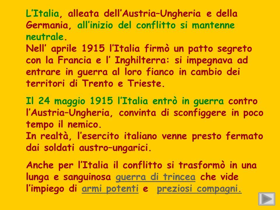 L'Italia, alleata dell'Austria–Ungheria e della Germania, all'inizio del conflitto si mantenne neutrale. Nell' aprile 1915 l'Italia firmò un patto segreto con la Francia e l' Inghilterra: si impegnava ad entrare in guerra al loro fianco in cambio dei territori di Trento e Trieste.