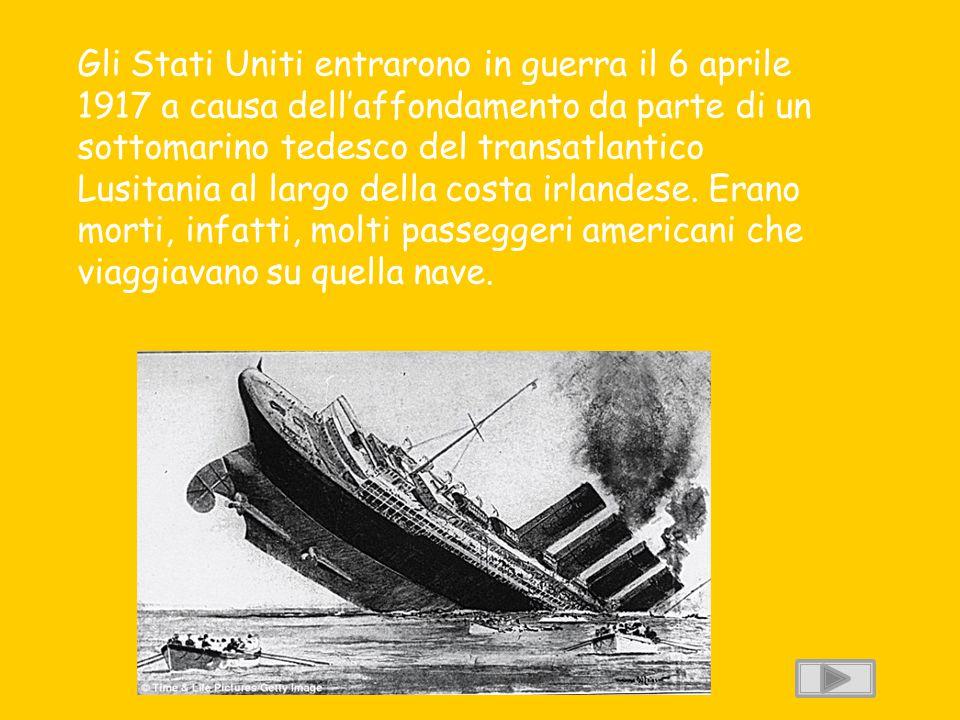 Gli Stati Uniti entrarono in guerra il 6 aprile 1917 a causa dell'affondamento da parte di un sottomarino tedesco del transatlantico Lusitania al largo della costa irlandese.