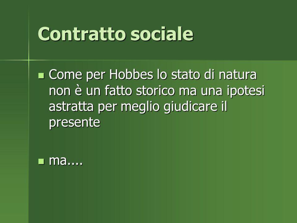 Contratto sociale Come per Hobbes lo stato di natura non è un fatto storico ma una ipotesi astratta per meglio giudicare il presente.