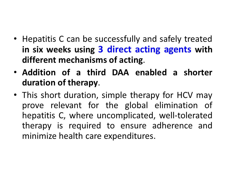 Hepatitis C can be successfully and safely treated in six weeks using 3 direct acting agents with different mechanisms of acting.
