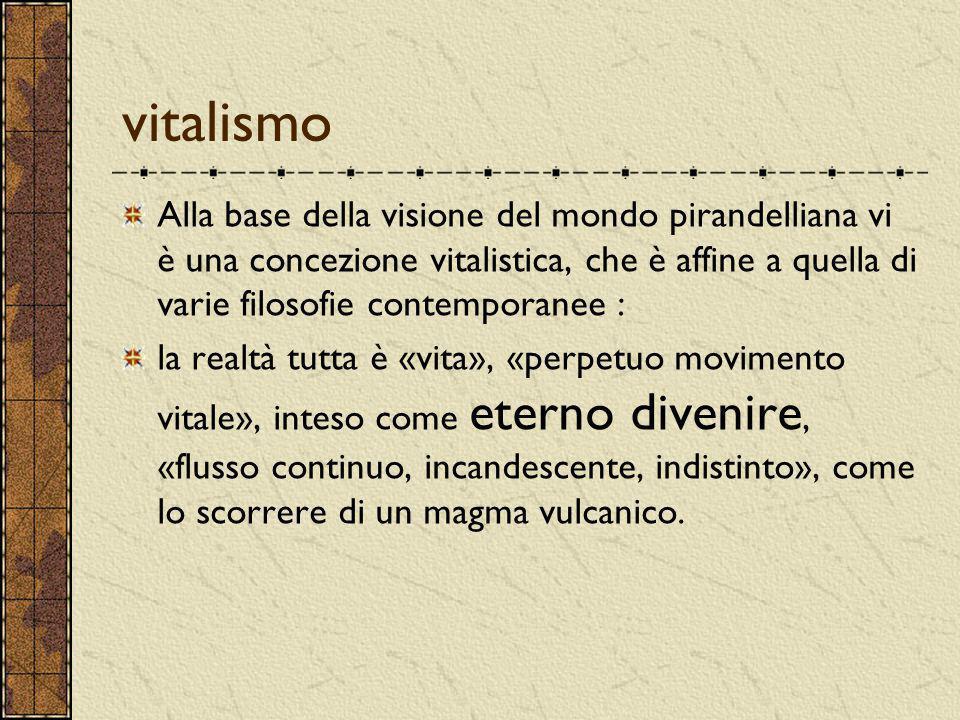 vitalismo Alla base della visione del mondo pirandelliana vi è una concezione vitalistica, che è affine a quella di varie filosofie contemporanee :