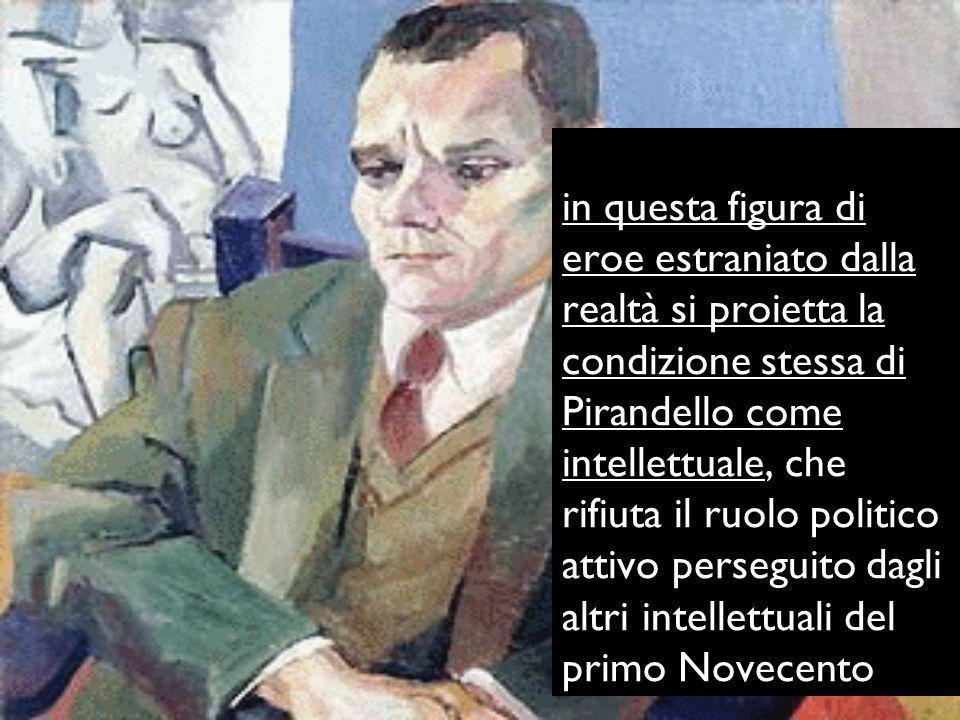 in questa figura di eroe estraniato dalla realtà si proietta la condizione stessa di Pirandello come intellettuale, che rifiuta il ruolo politico attivo perseguito dagli altri intellettuali del primo Novecento