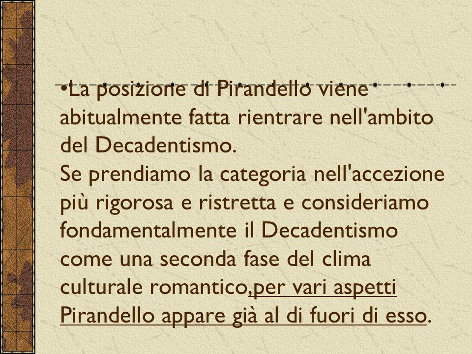 La posizione di Pirandello viene abitualmente fatta rientrare nell ambito del Decadentismo.