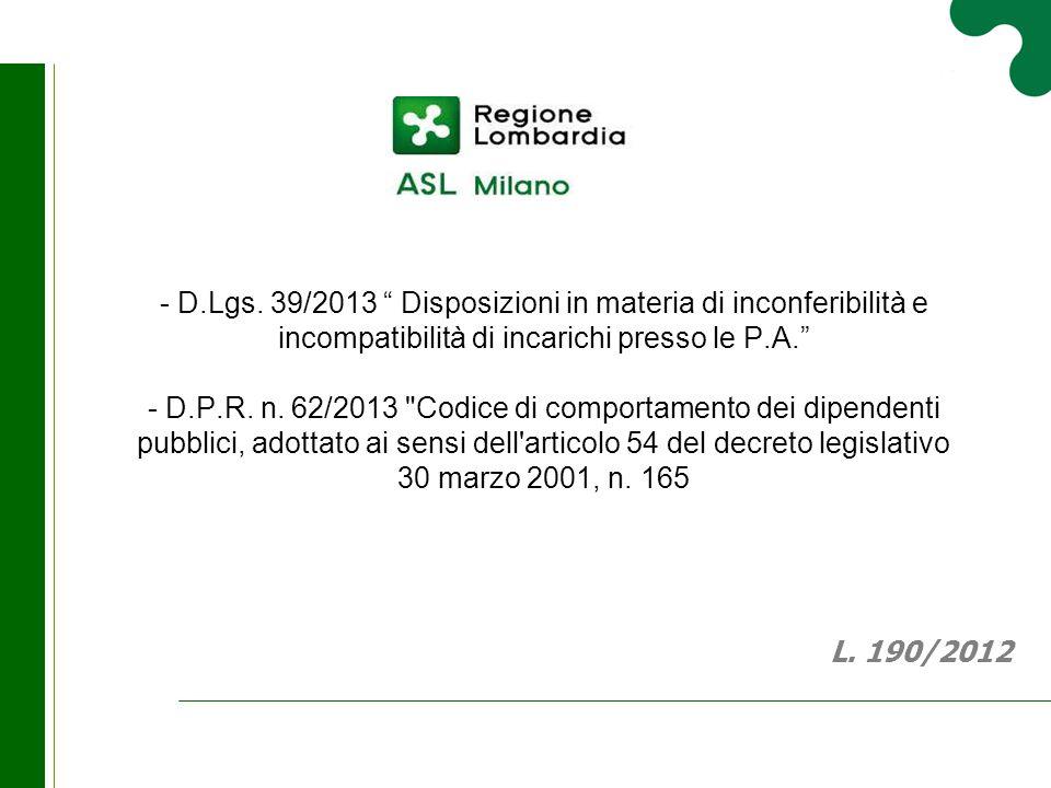 - D.Lgs. 39/2013 Disposizioni in materia di inconferibilità e incompatibilità di incarichi presso le P.A. - D.P.R. n. 62/2013 Codice di comportamento dei dipendenti pubblici, adottato ai sensi dell articolo 54 del decreto legislativo 30 marzo 2001, n. 165
