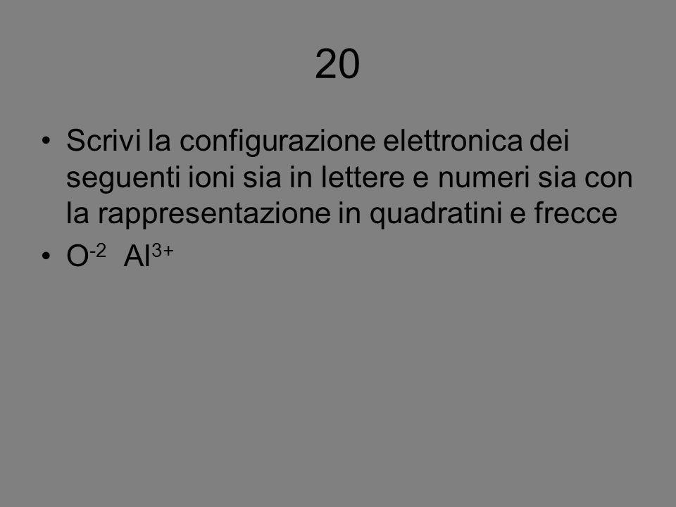 20 Scrivi la configurazione elettronica dei seguenti ioni sia in lettere e numeri sia con la rappresentazione in quadratini e frecce.