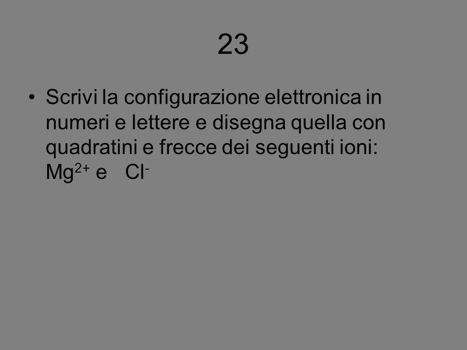 23 Scrivi la configurazione elettronica in numeri e lettere e disegna quella con quadratini e frecce dei seguenti ioni: Mg2+ e Cl-