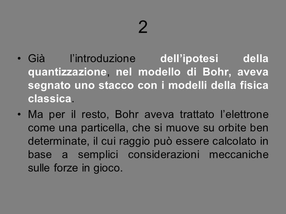 2 Già l'introduzione dell'ipotesi della quantizzazione, nel modello di Bohr, aveva segnato uno stacco con i modelli della fisica classica.