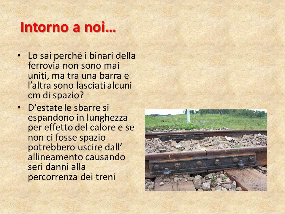 Intorno a noi… Lo sai perché i binari della ferrovia non sono mai uniti, ma tra una barra e l'altra sono lasciati alcuni cm di spazio