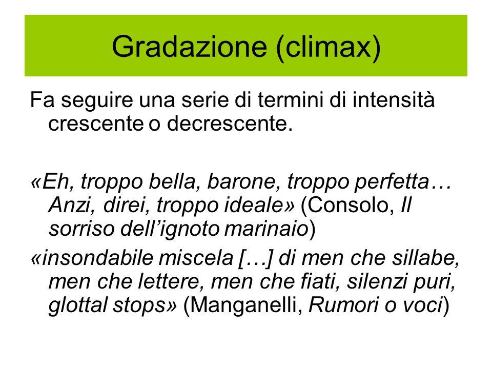 Gradazione (climax) Fa seguire una serie di termini di intensità crescente o decrescente.