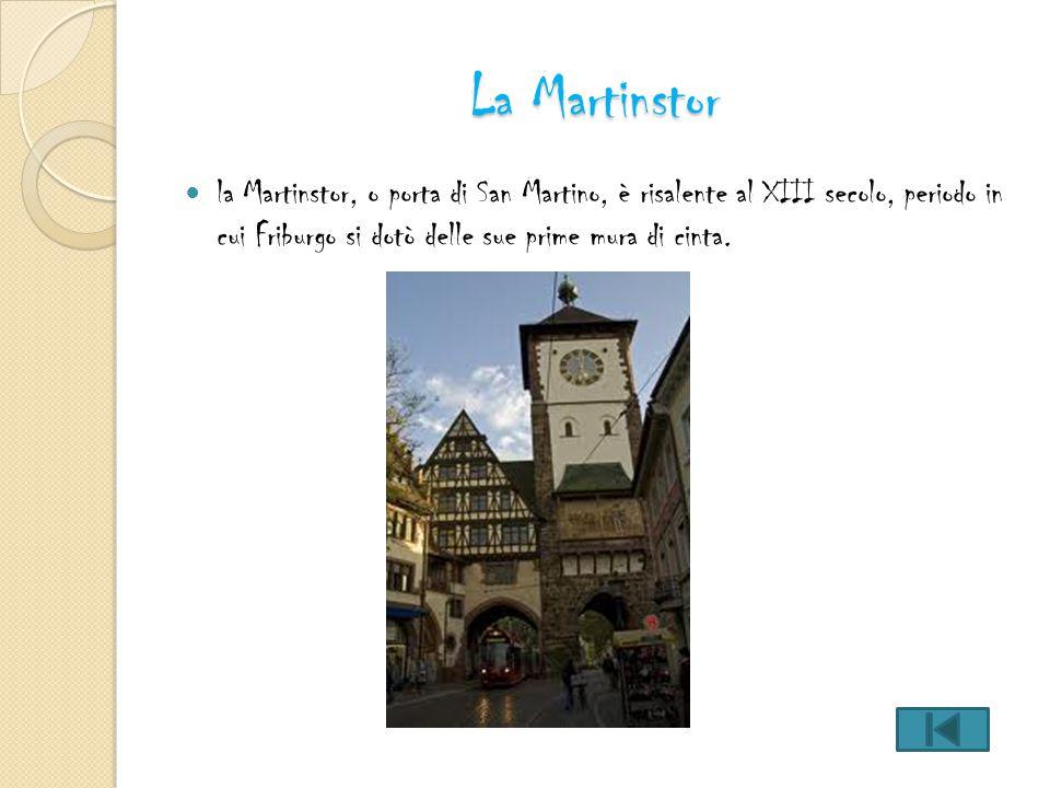 La Martinstor la Martinstor, o porta di San Martino, è risalente al XIII secolo, periodo in cui Friburgo si dotò delle sue prime mura di cinta.