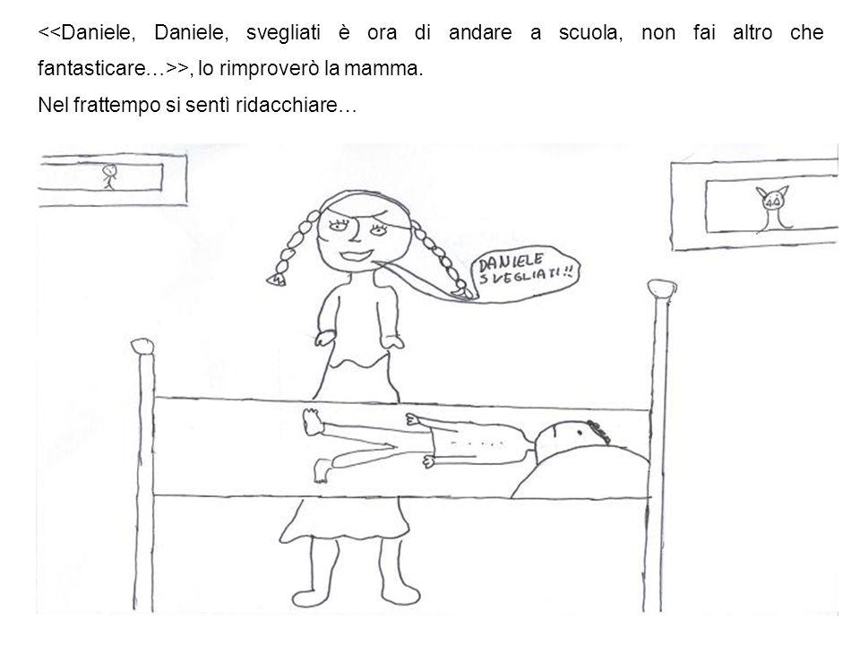 <<Daniele, Daniele, svegliati è ora di andare a scuola, non fai altro che fantasticare…>>, lo rimproverò la mamma.