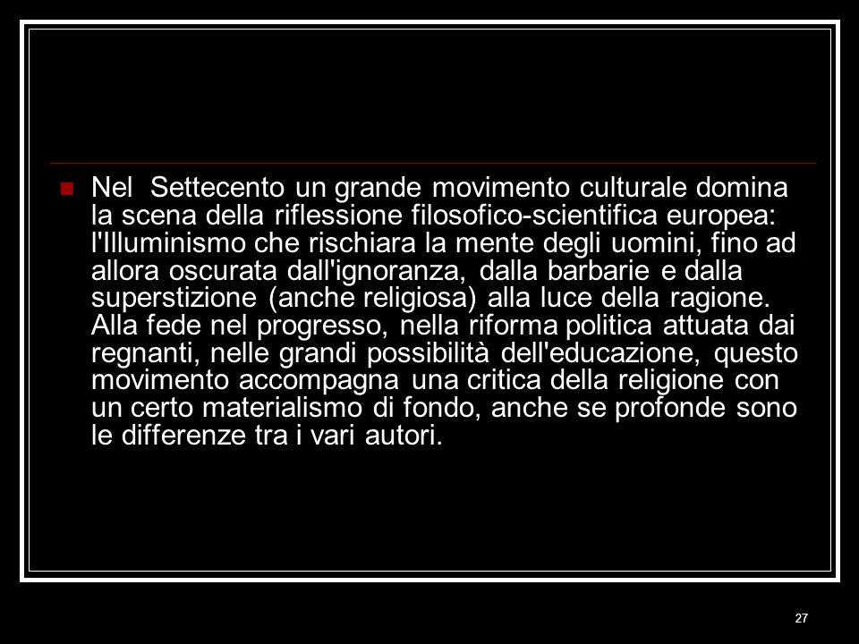 Nel Settecento un grande movimento culturale domina la scena della riflessione filosofico-scientifica europea: l Illuminismo che rischiara la mente degli uomini, fino ad allora oscurata dall ignoranza, dalla barbarie e dalla superstizione (anche religiosa) alla luce della ragione.