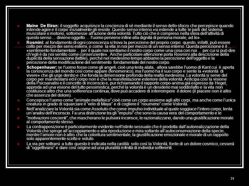 Maine De Biran: il soggetto acquisisce la coscienza di sé mediante il senso dello sforzo che percepisce quando intende agire e il corpo inizialmente gli resiste. Questo senso interno «si estende a tutte le parti del sistema muscolare o motorio, sottomesse all azione della volontà. Tutto ciò che è compreso nella sfera dell attività di questo senso ... diviene oggetto ... l uomo perviene infine alla dignità di persona morale, ad Io».
