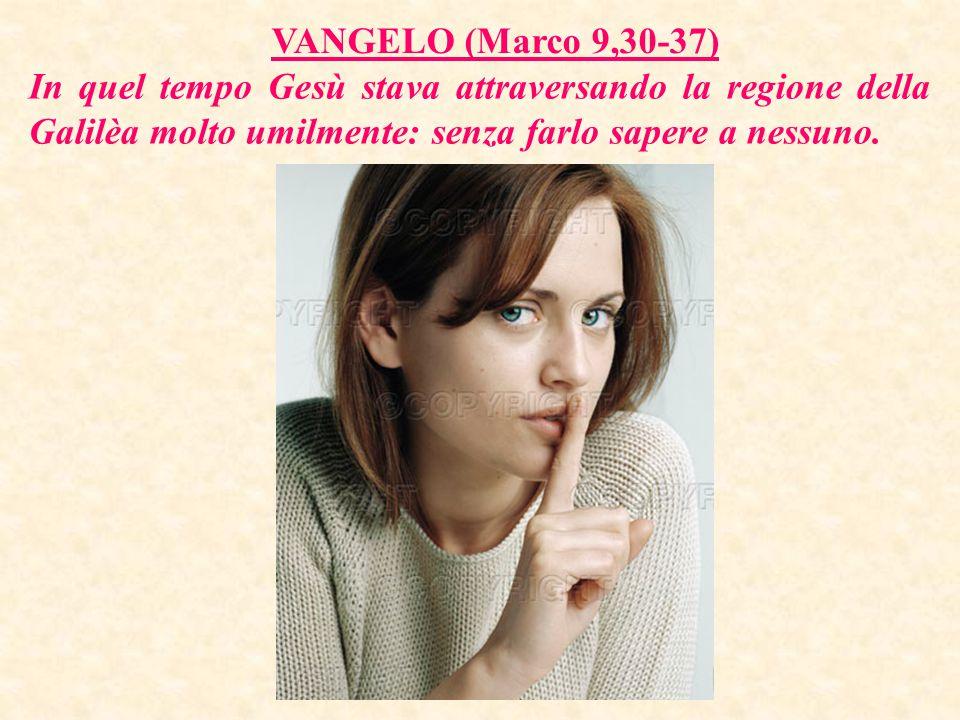 VANGELO (Marco 9,30-37) In quel tempo Gesù stava attraversando la regione della Galilèa molto umilmente: senza farlo sapere a nessuno.